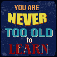 You Are Never Too Old To Learn...