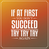 If at first you don't succeed, try, try, try again. Quotes