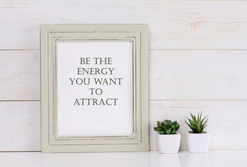 Motivation words Be the energy you want to attract, inspiration quote. Shabby chic, vintage style. Scandinavian style home interior decoration.