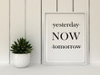 canvas print picture - Motivation words yesterday, now, tomorrow. Live now, this moment is your life concept . Inspirational quote. Home decor wall art. Scandinavian style home interior decoration