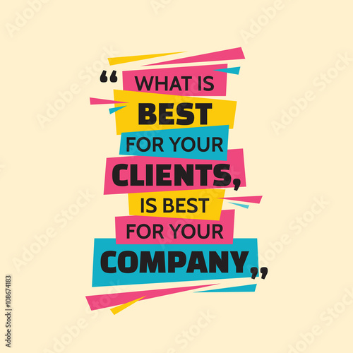 Poster Positive Typography What is best for your clients, is best for your company. Inspiring motivation quote design. Vector typography poster concept vector illustration.