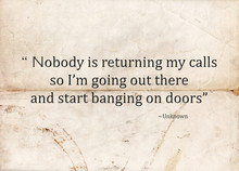 "Motivational Concept With Paper Background And The Following Quote ""Nobody Is Returning My Calls So I'm Going Out There And Start Banging On Doors""."