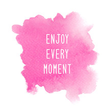 Enjoy Every Moment On Pink Watercolor