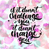 If it doesn't challenge you, it doesn't change you. Challenging quote, lettering poster. Black typography on watercolor circles and stains background.
