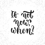 If not now, when - hand drawn lettering phrase isolated on the white grunge background. Fun brush ink inscription for photo overlays, greeting card or t-shirt print, poster design