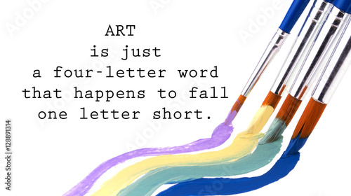 Art is just a four letter word that happens to fall one letter short