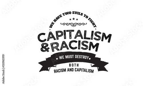 we have two evils to fight capitalism and racism we must destroy both racism and Fototapet