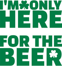 I Am Only Here For The Beer - T-Shirt Saying