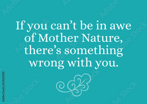 Environmental Quote If You Cant Be In Awe Of Mother Nature