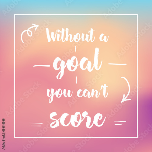 Staande foto Positive Typography without a goal you can't score. Inspirational quote, motivation. Typography for poster, invitation, greeting card or t-shirt. Vector lettering design. Text background