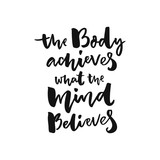 The body achieves what the mind believes. Sport motivation poster with brush lettering, black words isolated on white background