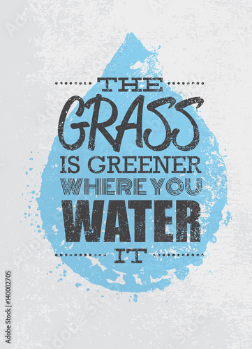 The Grass Is Greener Where You Water It Motivation Quote. Creative Vector Typography Poster Concept