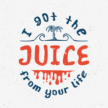 POSITIVE EXPRESSION I Got The Juice. Handmade Palms Trees. Design Fashion Apparel Textured Print On White Background. T Shirt Graphic Vintage Grunge Vector Illustration Badge Label Logo Template.
