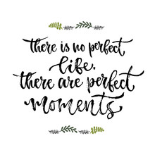 Inspirational Phrase. There Is No Perfect Life, There Are Perfect Moments. Hand Lettering Calligraphy. Vector Illustration For Print Design