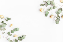 Flowers Composition. Frame Made Of Rose Flowers And Dried Eucalyptus Branches On White Background. Flat Lay, Top View