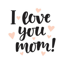 I Love You, Mom. Hand Written Brush Lettering. Mothers Day Lovely Greeting Quote, Isolated On White