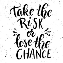 Take The Risk Or Lose The Chan...