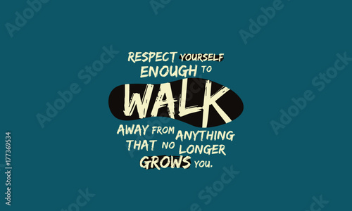 Respect Yourself Enough To Walk Away From Things That Dont Grow You