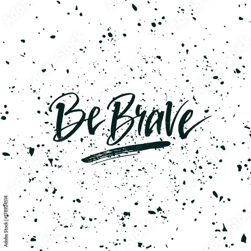 Foto op Plexiglas Positive Typography Be brave. Inspirational quote about life, positive phrase. Modern calligraphy text. Hand lettering design element. Ink brush calligraphy.