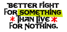 Better To Fight For Something ...
