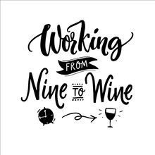 Working From Nine To Wine. Funny Quote For Printed Tee, Apparel And Motivational Posters. Black Text On White Background.