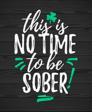 This Is No Time To Be Sober Funny Handdrawn Dry Brush Style Lettering On Black Wooden Background, 17 March St. Patrick's Day Celebration. Suitable For Funny Invitation, T-shirt, Poster, Etc.