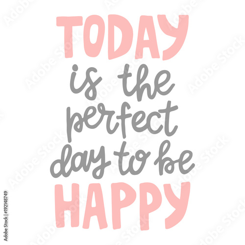 Poster Positive Typography Hand drawn lettering quote - Today is the good day to be happy. Modern calligraphy for photo overlay, cards, t-shirts, posters, mugs, etc. Pastel colors