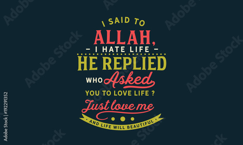 I Said To Allah I Hate My Life He Replied Who Asked You To