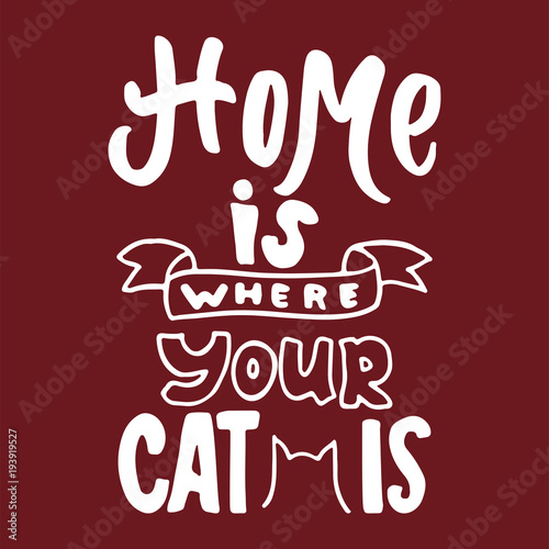 Deurstickers Positive Typography Home is where your cat is - hand drawn lettering phrase for animal lovers on the bordo background. Fun brush ink vector illustration for banners, greeting card, poster design.