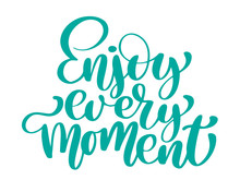 Enjoy Every Moment Hand Drawn Text. Trendy Hand Lettering Quote, Fashion Graphics, Art Print For Posters And Greeting Cards Design. Calligraphic Isolated Quote In Black Ink. Vector Illustration