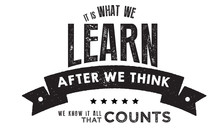 It Is What We Learn After We Think We Know It All, That Counts.