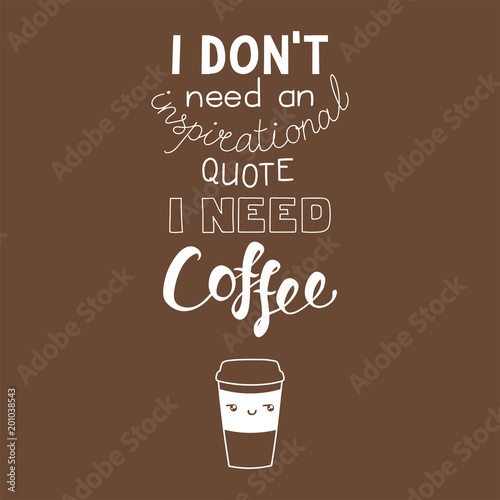 Photo Hand drawn lettering funny quote I dont need an inspirational quote I need coffee