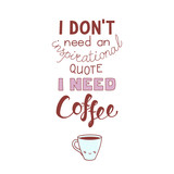 Hand drawn lettering funny quote I dont need an inspirational quote I need coffee. Isolated objects on white background. Colorful vector illustration. Design concept for t-shirt print, poster.