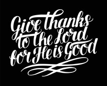 Hand Lettering With Bible Verse Give Thanks To The Lord, For He Is Good On Black Background. Psalm