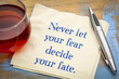 Never let your fear decide fate