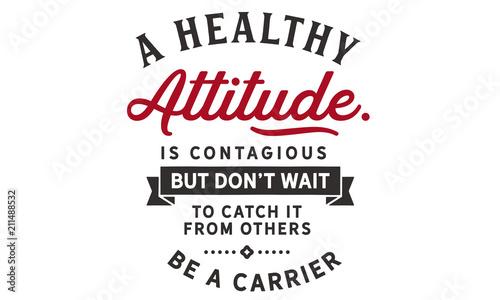 A healthy attitude is contagious but don't wait to catch it from others Wallpaper Mural