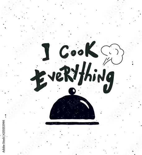 I cook everything.