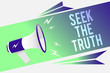 Word writing text Seek The Truth. Business concept for Looking for the real facts Investigate study discover Megaphone loudspeaker speech bubble important message speaking out loud.