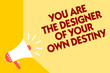 Text sign showing You Are The Designer Of Your Own Destiny. Conceptual photo Embrace life Make changes Megaphone loudspeaker yellow background important message speaking loud.