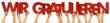 Leinwandbild Motiv WIR GRATULIEREN Leute Mitarbeiter Hände halten rote Buchstaben aus Holz hoch Gratulation Glückwunsch Geburtstag Beförderung Konzept Hintergrund weiß isoliert