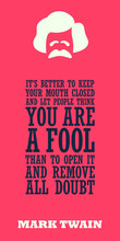 """""""It Is Better To Keep Your Mouth Closed And Let People Think You Are A Fool Than To Open It And Remove All Doubt"""". Witty Motivational Quote Of Mark Twain. Vector Typography Poster Design ."""