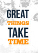 Great Things Take Time. Inspirational quote. Vector typography poster. T-shirts print