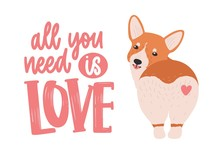 Cute Welsh Corgi With Heart On His Back And All You Need Is Love Ironic Slogan Or Phrase Handwritten With Elegant Cursive Font. Funny Dog Or Puppy. Colorful Vector Illustration For T-shirt Print.