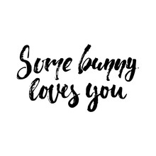 Some Bunny Loves You - Easter Hand Drawn Lettering Calligraphy Phrase Isolated On White Background. Fun Brush Ink Vector Illustration For Banners, Greeting Card, Poster Design, Photo Overlays.