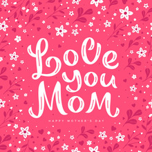 Love You Mom - Hand Written Lettering On Floral Background For Happy Mother's Day Card