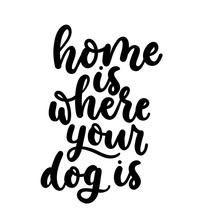 Home Is Where Your Dog Is. Cute Design With Lettering. Inspirational Poster, Print Design With Calligraphy. Vector Lettering Card.