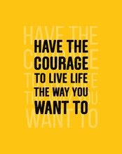 Have The Courage To Live Life ...