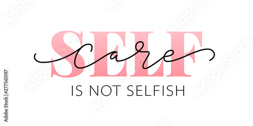 Photo sur Toile Positive Typography Self care is not selfish. Love yourself quote. Modern calligraphy text of taking care of yourself. Design print for t shirt, pin label, badges, sticker, greeting card, banner. Vector illustration. ego