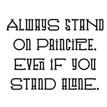 Always Stand On Principle Even If You Stand Alone