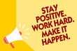 Text sign showing Stay Positive. Work Hard. Make It Happen.. Conceptual photo Inspiration Motivation Attitude Megaphone loudspeaker yellow background important message speaking loud